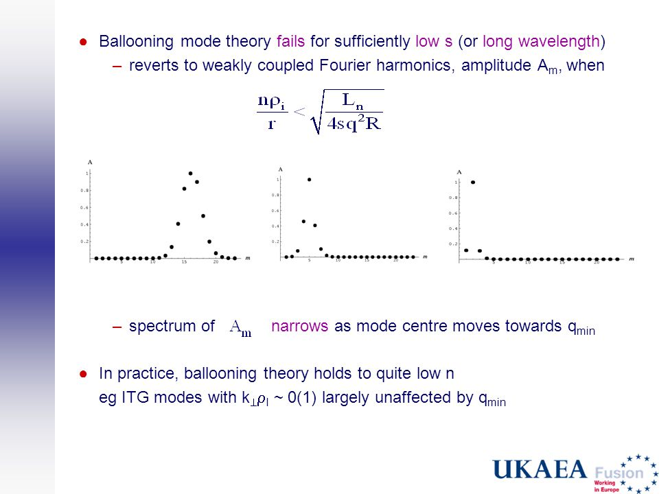 ●Ballooning mode theory fails for sufficiently low s (or long wavelength) –reverts to weakly coupled Fourier harmonics, amplitude A m, when –spectrum of narrows as mode centre moves towards q min ●In practice, ballooning theory holds to quite low n eg ITG modes with k   I ~ 0(1) largely unaffected by q min
