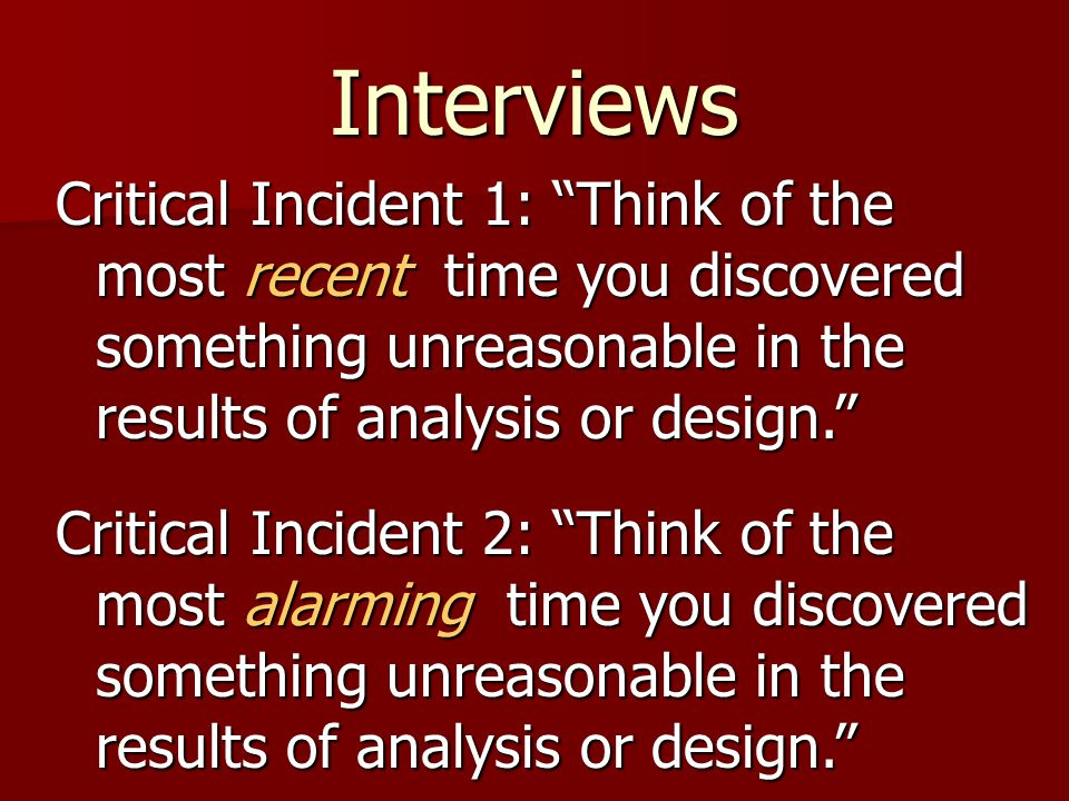 Interviews Critical Incident 1: Think of the most recent time you discovered something unreasonable in the results of analysis or design. Critical Incident 2: Think of the most alarming time you discovered something unreasonable in the results of analysis or design.