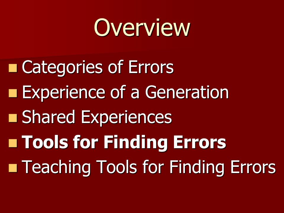 Overview Categories of Errors Categories of Errors Experience of a Generation Experience of a Generation Shared Experiences Shared Experiences Tools for Finding Errors Tools for Finding Errors Teaching Tools for Finding Errors Teaching Tools for Finding Errors