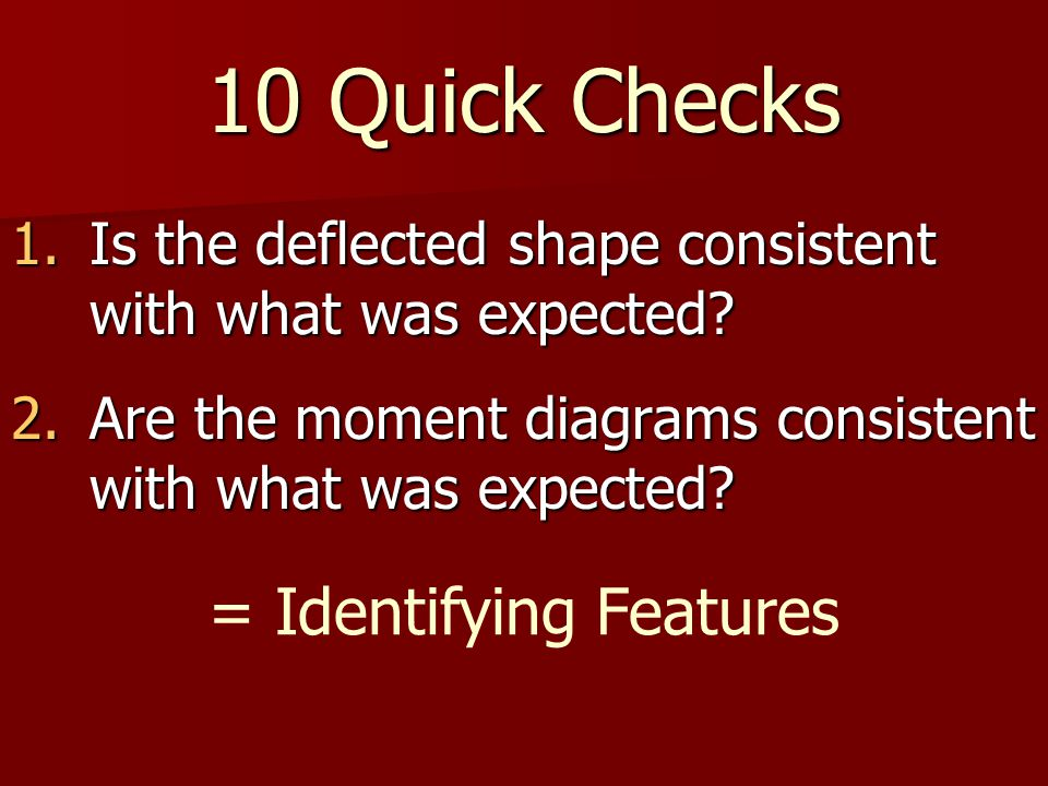 10 Quick Checks 1.Is the deflected shape consistent with what was expected.