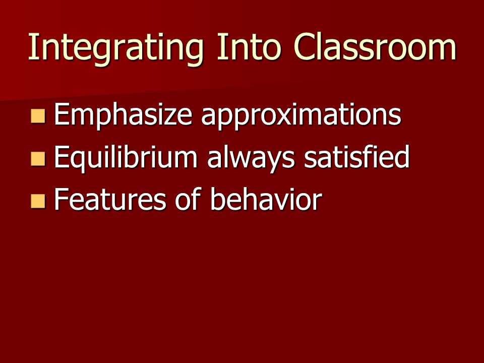 Integrating Into Classroom Emphasize approximations Emphasize approximations Equilibrium always satisfied Equilibrium always satisfied Features of behavior Features of behavior