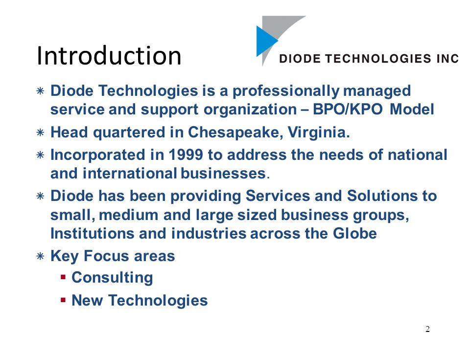 2 Introduction ٭ Diode Technologies is a professionally managed service and support organization – BPO/KPO Model ٭ Head quartered in Chesapeake, Virginia.