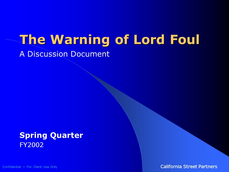 Confidential — For Client Use Only California Street Partners The Warning of Lord Foul A Discussion Document Spring Quarter FY2002