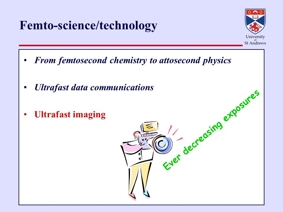 Femto-science/technology From femtosecond chemistry to attosecond physics Ultrafast data communications Ultrafast imaging Ever decreasing exposures
