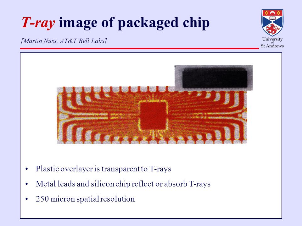T-ray image of packaged chip [Martin Nuss, AT&T Bell Labs] Plastic overlayer is transparent to T-rays Metal leads and silicon chip reflect or absorb T-rays 250 micron spatial resolution