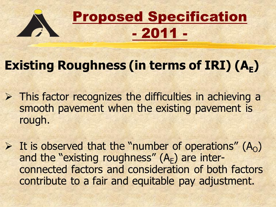Existing Roughness (in terms of IRI) (A E )  This factor recognizes the difficulties in achieving a smooth pavement when the existing pavement is rough.