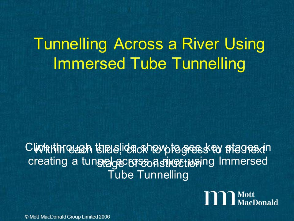 Tunnelling Across a River Using Immersed Tube Tunnelling Click through the slide show to see key stages in creating a tunnel across a river using Immersed Tube Tunnelling © Mott MacDonald Group Limited 2006 Within each slide, click to progress to the next stage of construction