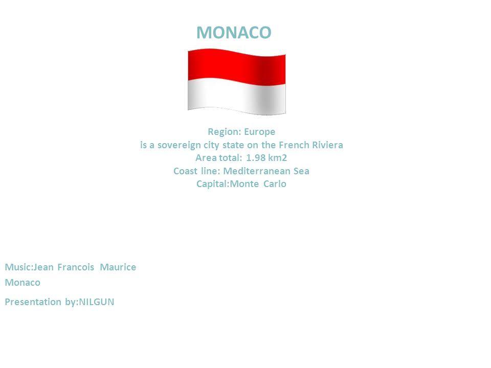 MONACO Region: Europe is a sovereign city state on the French Riviera Area total: 1.98 km2 Coast line: Mediterranean Sea Capital:Monte Carlo Music:Jean Francois Maurice Monaco Presentation by:NILGUN