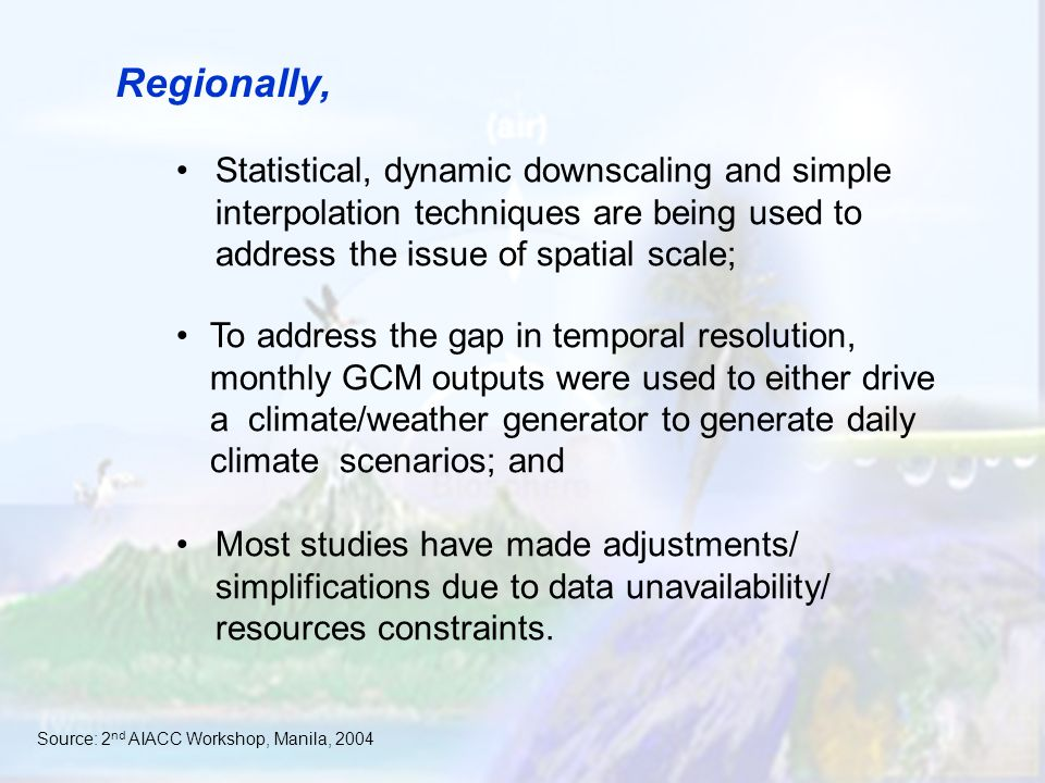 Regionally, Statistical, dynamic downscaling and simple interpolation techniques are being used to address the issue of spatial scale; To address the gap in temporal resolution, monthly GCM outputs were used to either drive a climate/weather generator to generate daily climate scenarios; and Most studies have made adjustments/ simplifications due to data unavailability/ resources constraints.