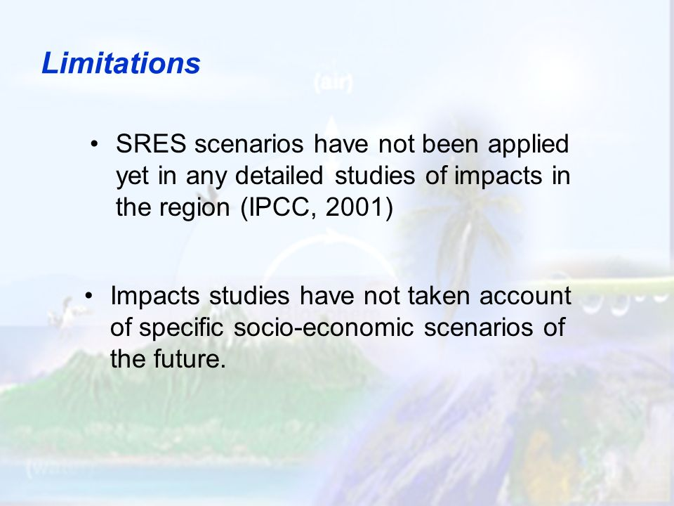 Limitations SRES scenarios have not been applied yet in any detailed studies of impacts in the region (IPCC, 2001) Impacts studies have not taken account of specific socio-economic scenarios of the future.