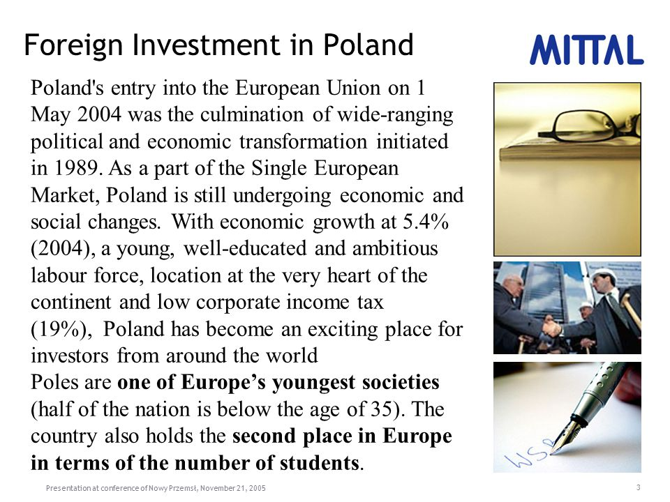 Presentation at conference of Nowy Przemsł, November 21, 2005 3 Foreign Investment in Poland Poland s entry into the European Union on 1 May 2004 was the culmination of wide-ranging political and economic transformation initiated in 1989.