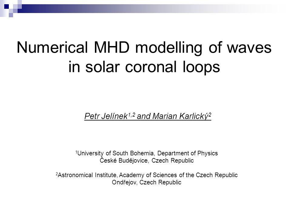 Numerical MHD modelling of waves in solar coronal loops Petr Jelínek 1,2 and Marian Karlický 2 1 University of South Bohemia, Department of Physics České Budějovice, Czech Republic 2 Astronomical Institute, Academy of Sciences of the Czech Republic Ondřejov, Czech Republic