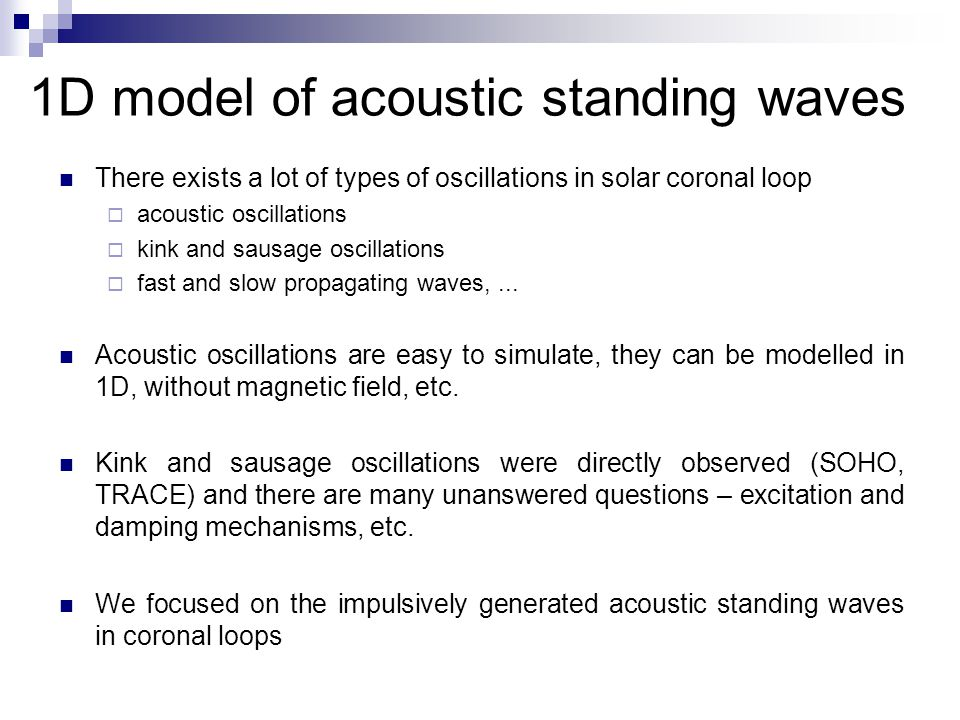 1D model of acoustic standing waves There exists a lot of types of oscillations in solar coronal loop  acoustic oscillations  kink and sausage oscillations  fast and slow propagating waves,...