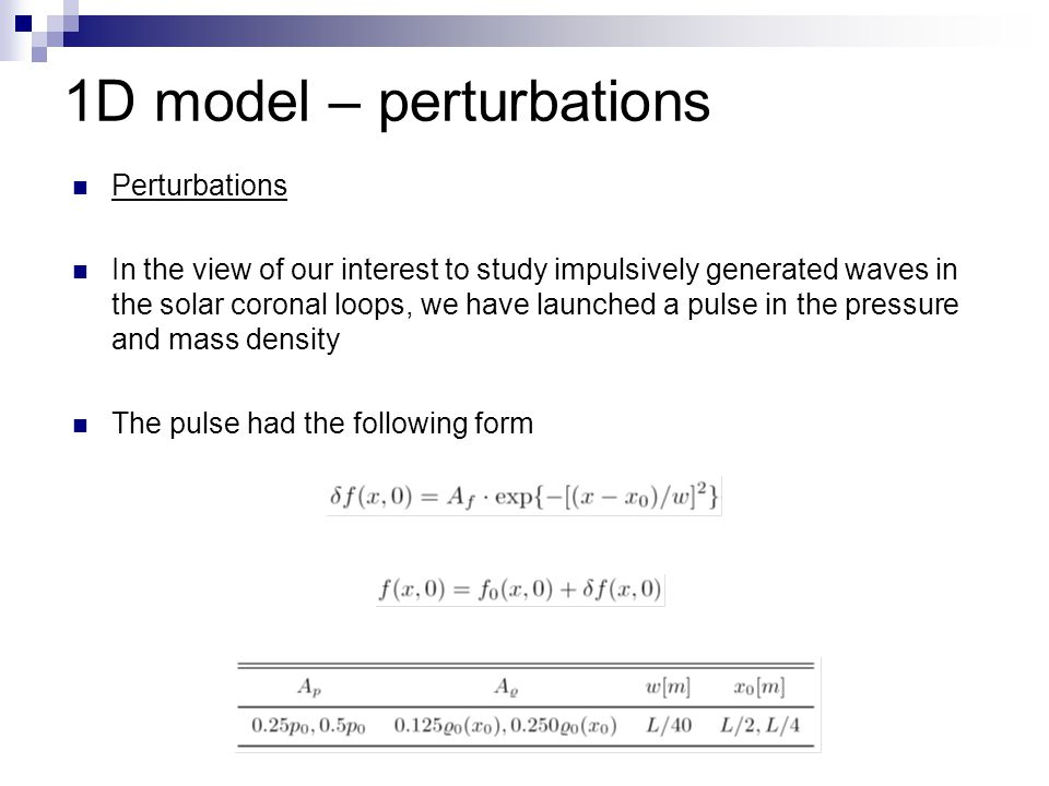 1D model – perturbations Perturbations In the view of our interest to study impulsively generated waves in the solar coronal loops, we have launched a pulse in the pressure and mass density The pulse had the following form