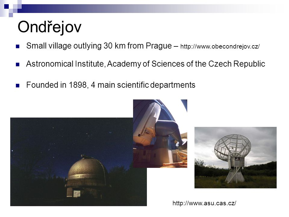 Ondřejov http://www.asu.cas.cz/ Small village outlying 30 km from Prague – http://www.obecondrejov.cz/ Astronomical Institute, Academy of Sciences of the Czech Republic Founded in 1898, 4 main scientific departments