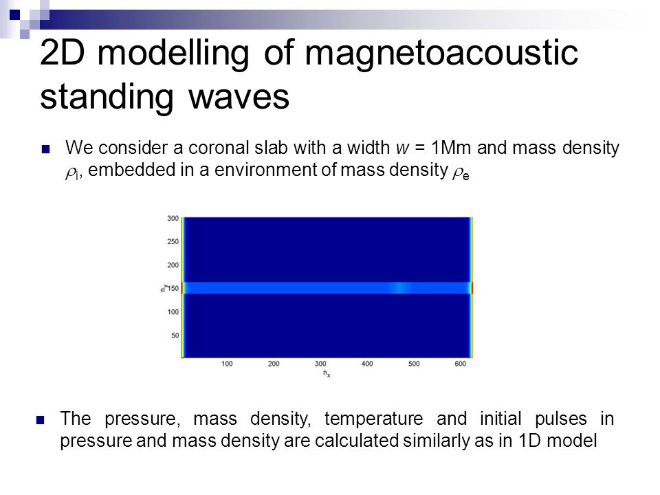 2D modelling of magnetoacoustic standing waves We consider a coronal slab with a width w = 1Mm and mass density  i, embedded in a environment of mass
