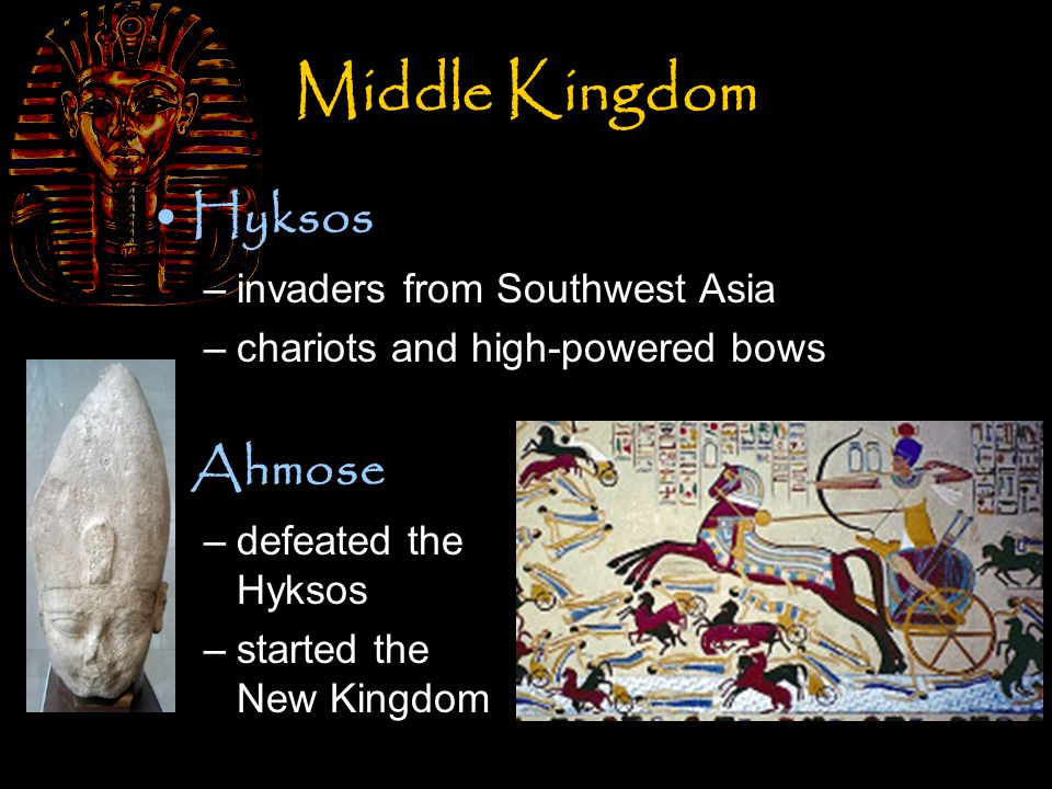 Middle Kingdom Hyksos –invaders from Southwest Asia –chariots and high-powered bows Ahmose –defeated the Hyksos –started the New Kingdom
