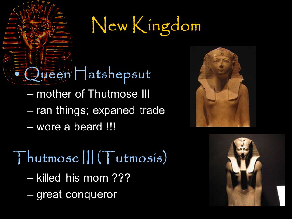 New Kingdom Queen Hatshepsut –mother of Thutmose III –ran things; expaned trade –wore a beard !!! Thutmose III (Tutmosis) –killed his mom ??? –great c