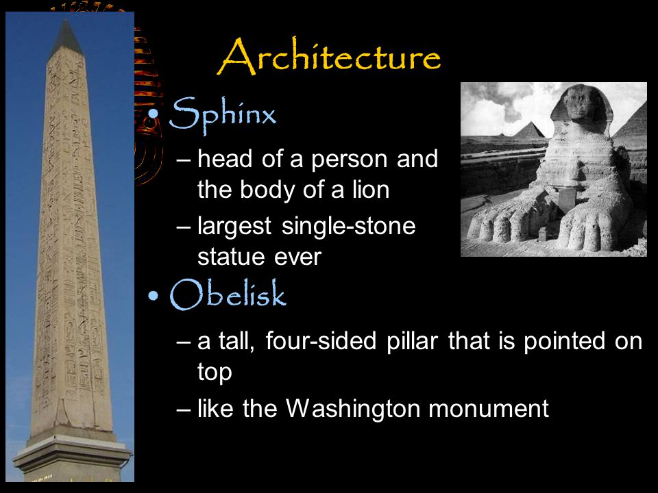 Sphinx –head of a person and the body of a lion –largest single-stone statue ever Obelisk –a tall, four-sided pillar that is pointed on top –like the