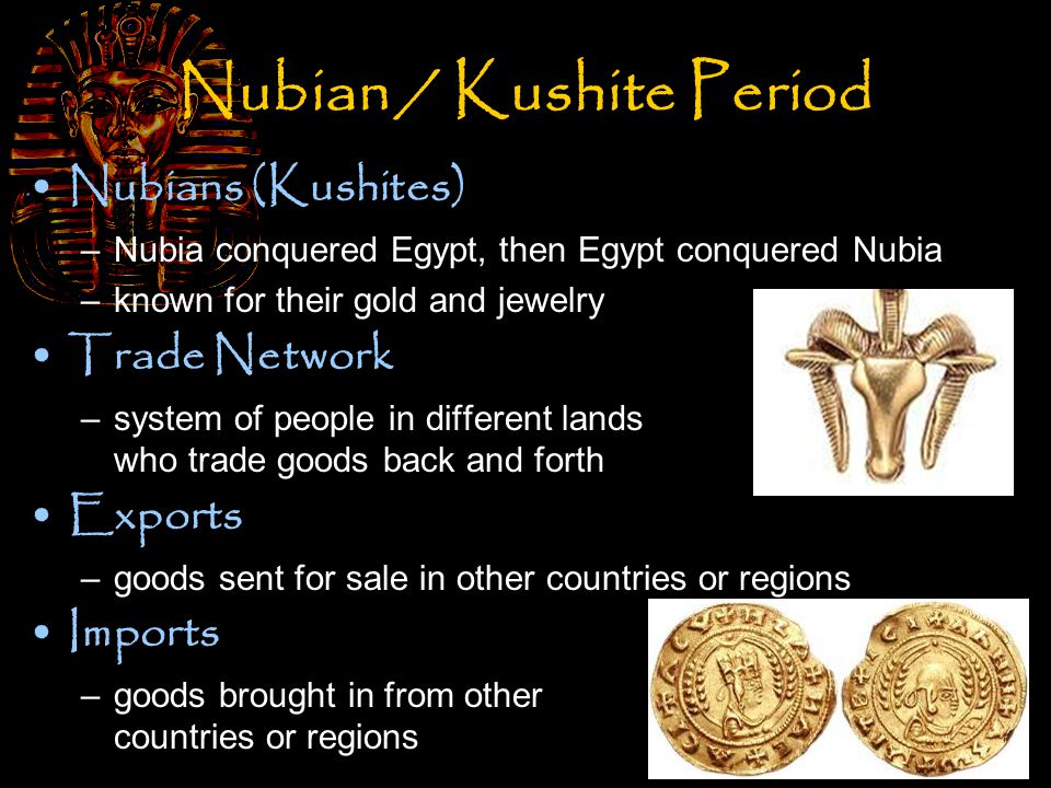 Nubian / Kushite Period Nubians (Kushites) –Nubia conquered Egypt, then Egypt conquered Nubia –known for their gold and jewelry Trade Network –system