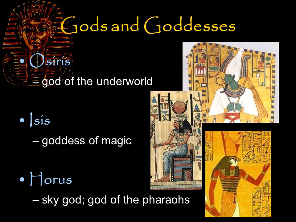 Gods and Goddesses Osiris –god of the underworld Isis –goddess of magic Horus –sky god; god of the pharaohs