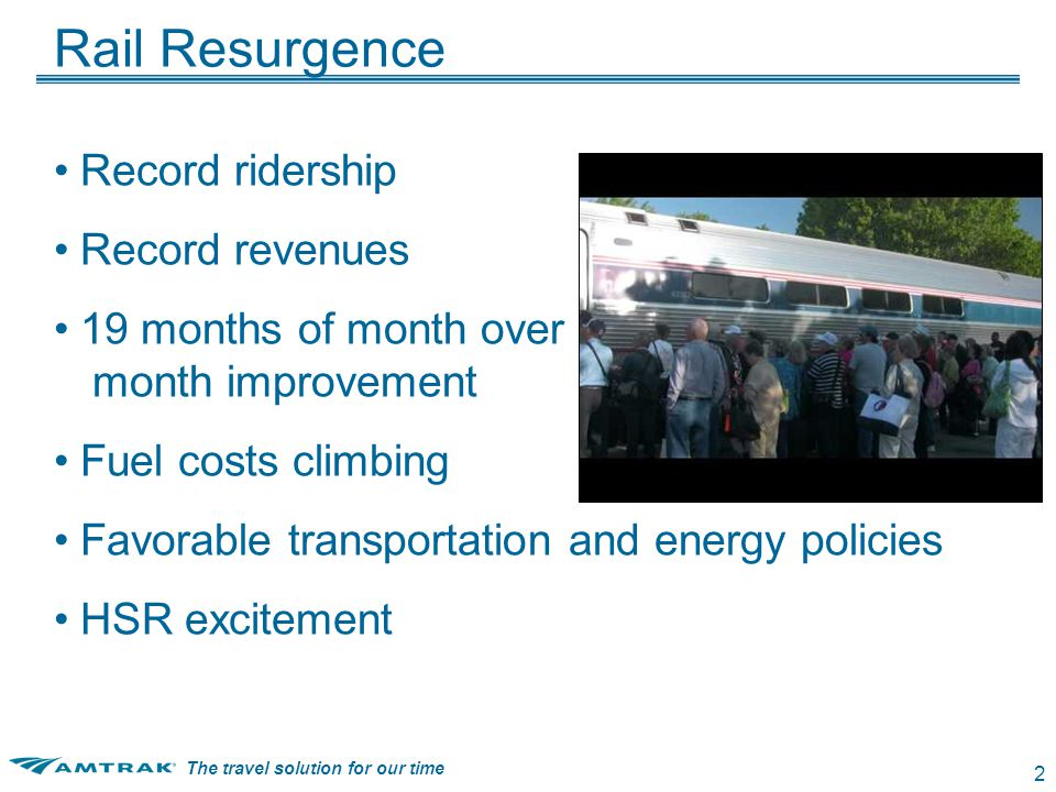 The travel solution for our time 2 Rail Resurgence Record ridership Record revenues 19 months of month over month improvement Fuel costs climbing Favorable transportation and energy policies HSR excitement