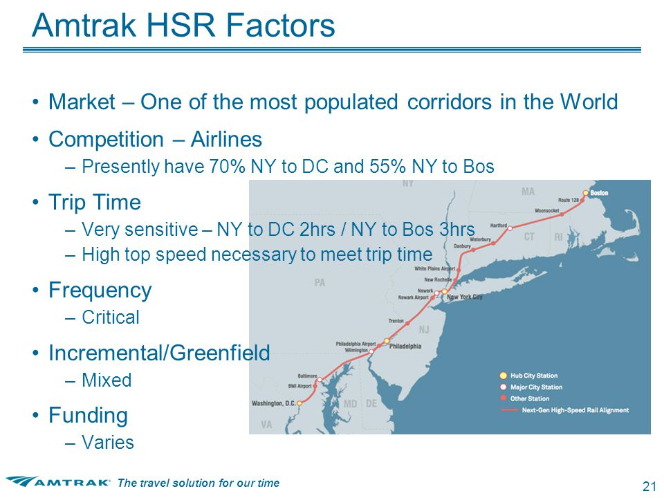 The travel solution for our time 21 Amtrak HSR Factors Market – One of the most populated corridors in the World Competition – Airlines –Presently have 70% NY to DC and 55% NY to Bos Trip Time –Very sensitive – NY to DC 2hrs / NY to Bos 3hrs –High top speed necessary to meet trip time Frequency –Critical Incremental/Greenfield –Mixed Funding –Varies