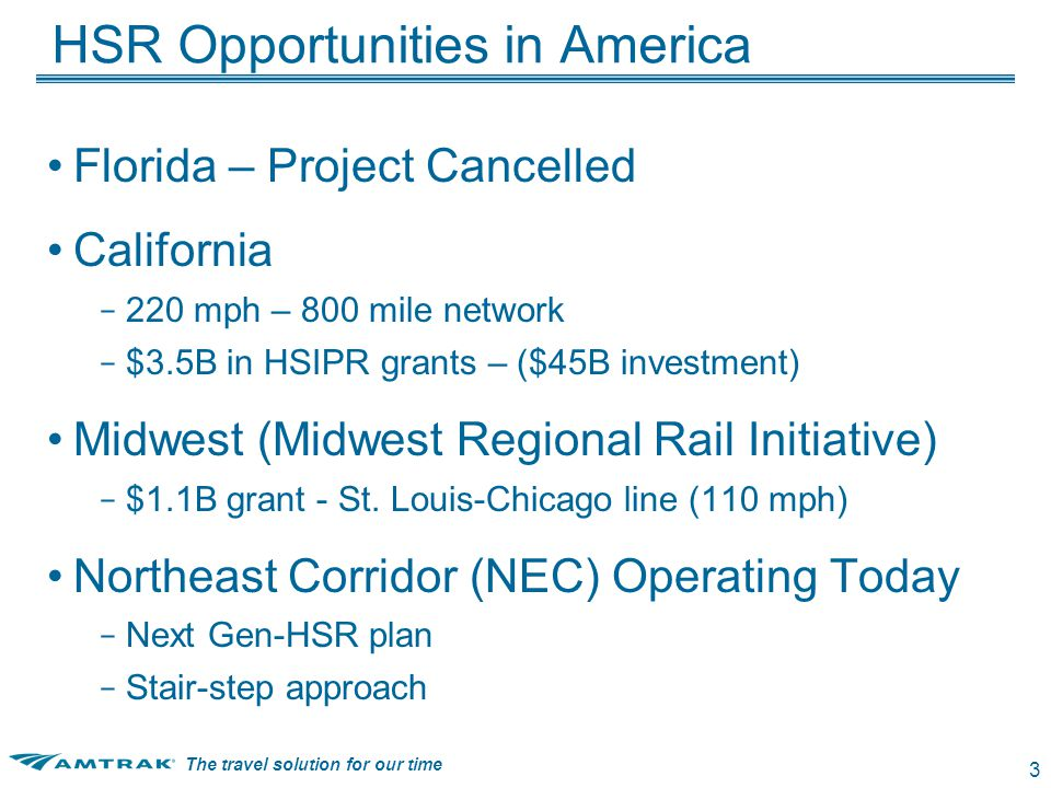 The travel solution for our time 3 HSR Opportunities in America Florida – Project Cancelled California – 220 mph – 800 mile network – $3.5B in HSIPR grants – ($45B investment) Midwest (Midwest Regional Rail Initiative) – $1.1B grant - St.