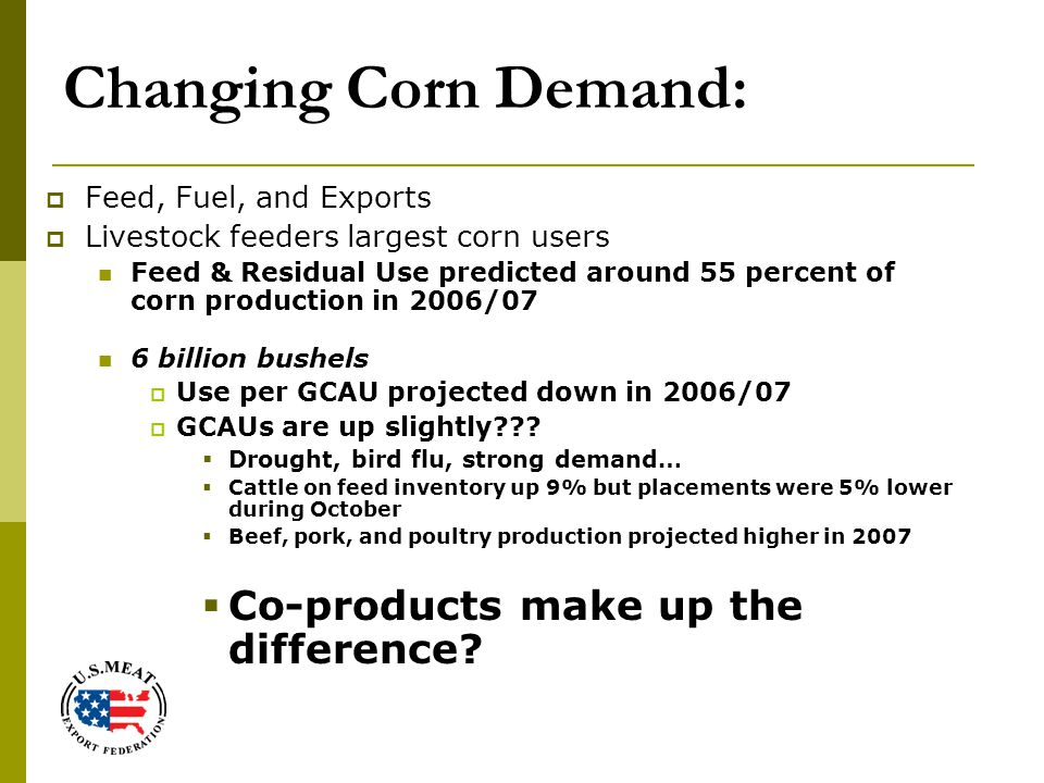 Changing Corn Demand:  Feed, Fuel, and Exports  Livestock feeders largest corn users Feed & Residual Use predicted around 55 percent of corn production in 2006/07 6 billion bushels  Use per GCAU projected down in 2006/07  GCAUs are up slightly??.