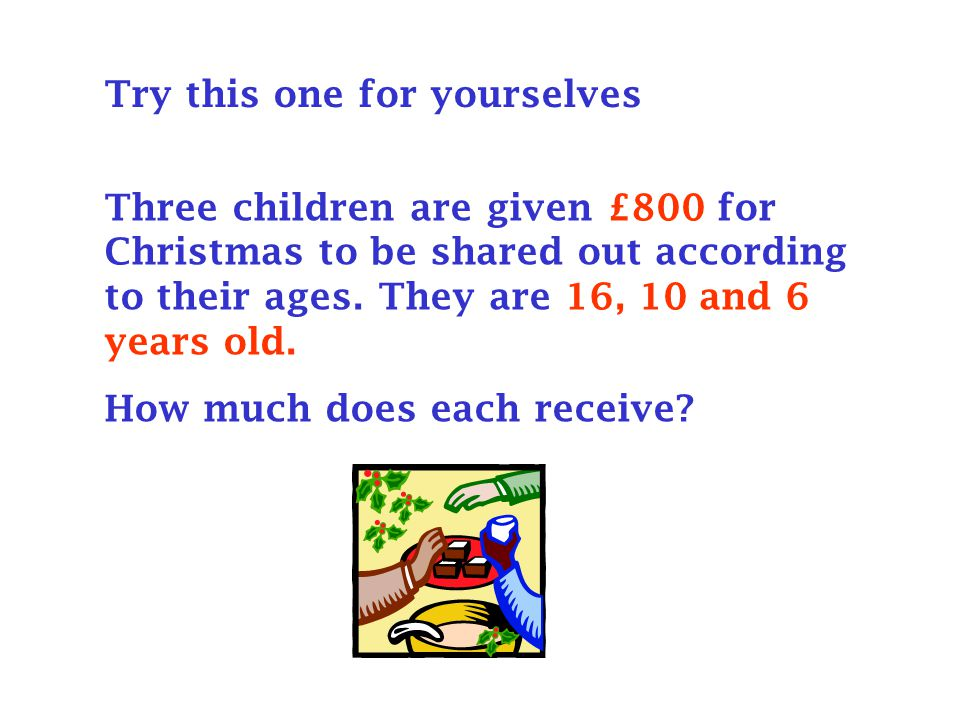 Try this one for yourselves Three children are given £800 for Christmas to be shared out according to their ages.