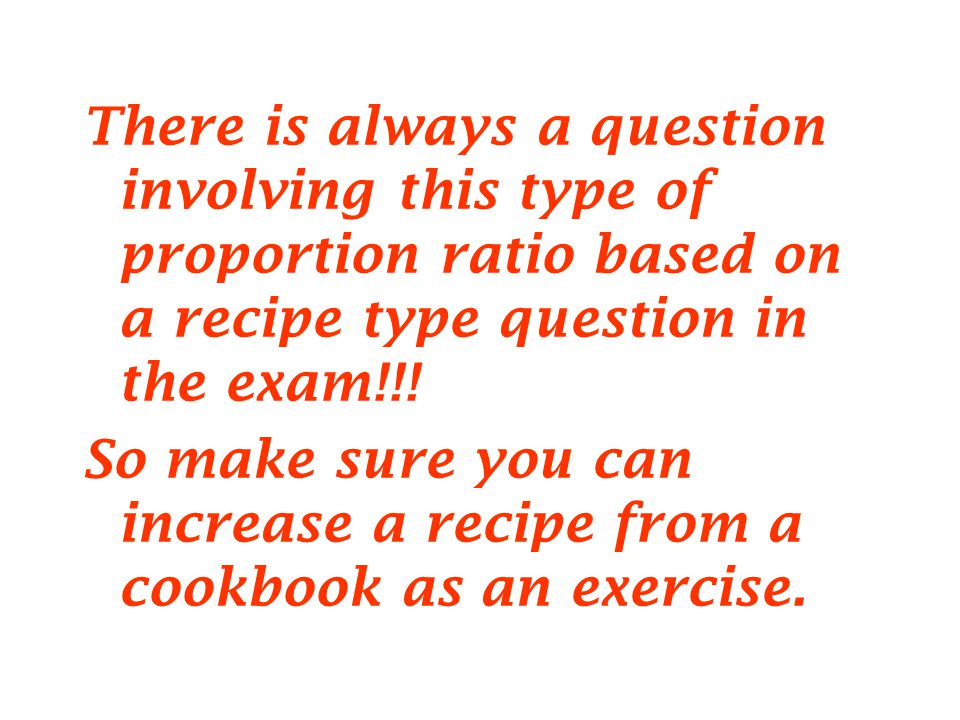 There is always a question involving this type of proportion ratio based on a recipe type question in the exam!!.