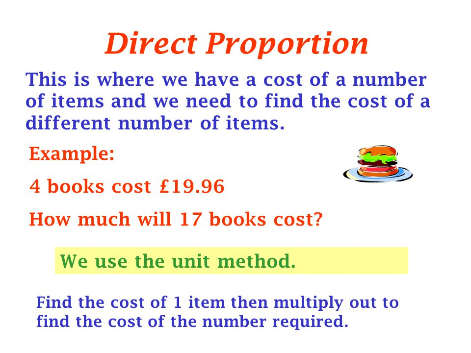 Direct Proportion This is where we have a cost of a number of items and we need to find the cost of a different number of items.