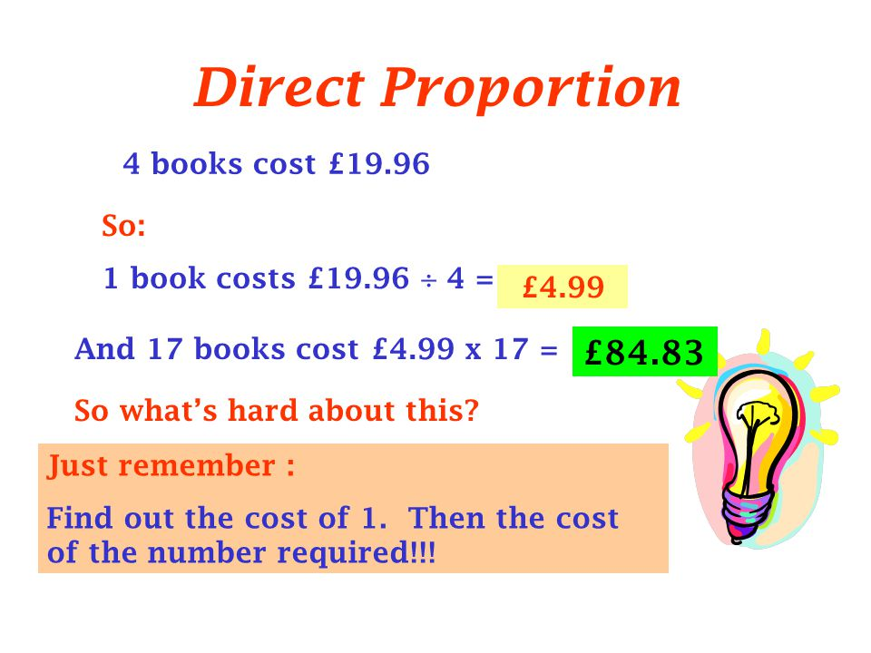 Just remember : Find out the cost of 1. Then the cost of the number required!!.