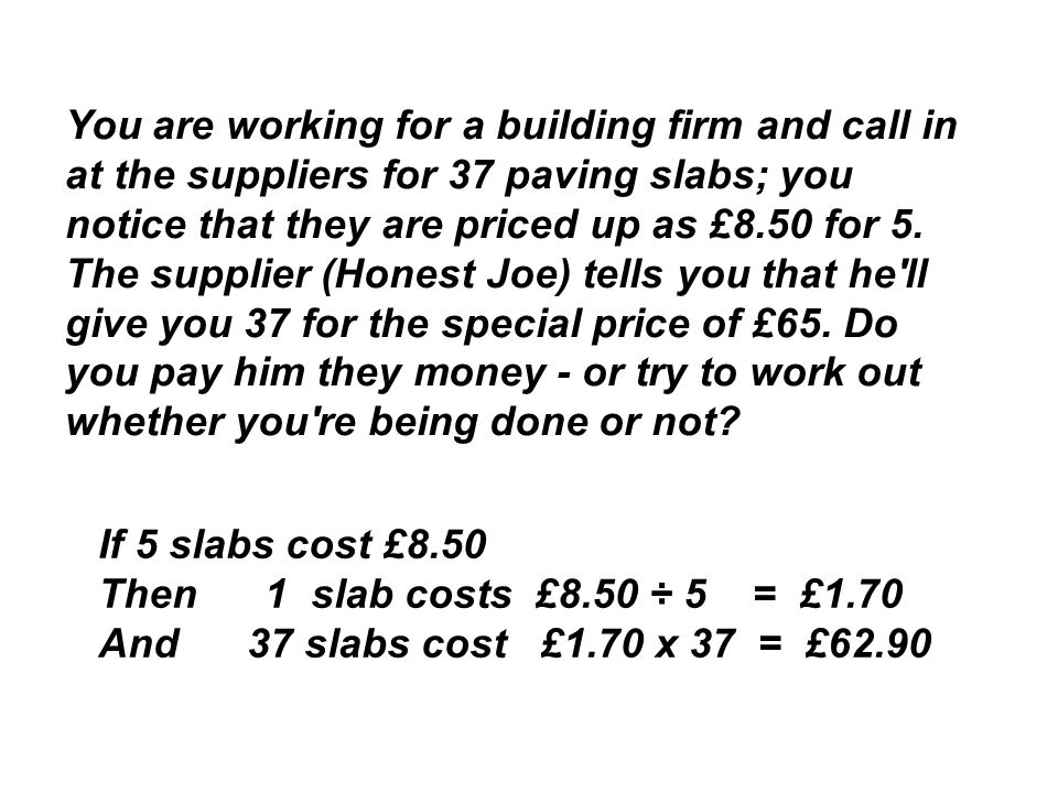 You are working for a building firm and call in at the suppliers for 37 paving slabs; you notice that they are priced up as £8.50 for 5.