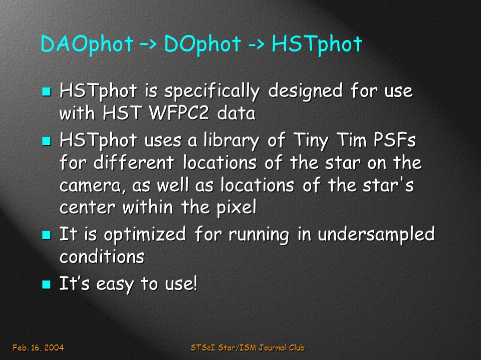 Feb. 16, 2004STScI Star/ISM Journal Club DAOphot –> DOphot -> HSTphot HSTphot is specifically designed for use with HST WFPC2 data HSTphot is specific