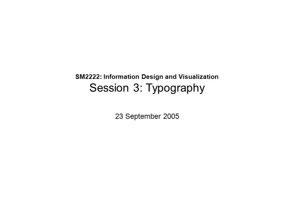 SM2222: Information Design and Visualization Session 3: Typography 23 September 2005