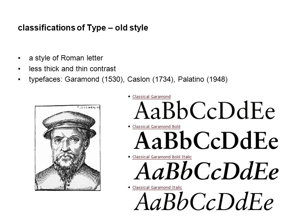 classifications of Type – old style a style of Roman letter less thick and thin contrast typefaces: Garamond (1530), Caslon (1734), Palatino (1948)