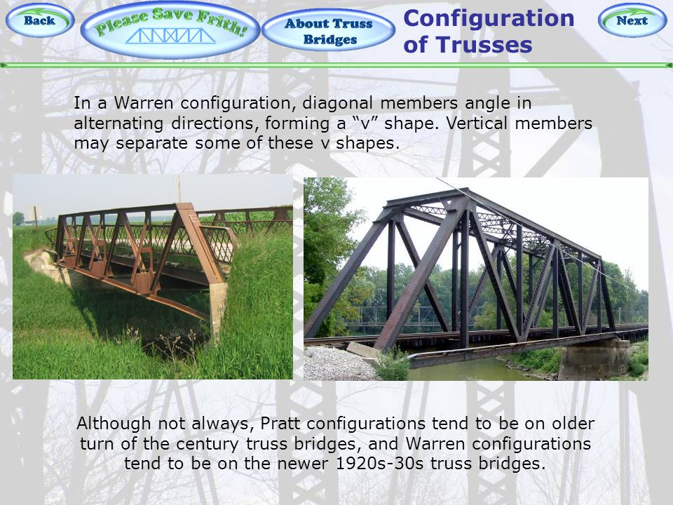 About Truss Bridges – Warren Although not always, Pratt configurations tend to be on older turn of the century truss bridges, and Warren configurations tend to be on the newer 1920s-30s truss bridges.
