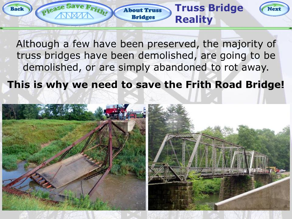 About Truss Bridges – Reality Although a few have been preserved, the majority of truss bridges have been demolished, are going to be demolished, or are simply abandoned to rot away.