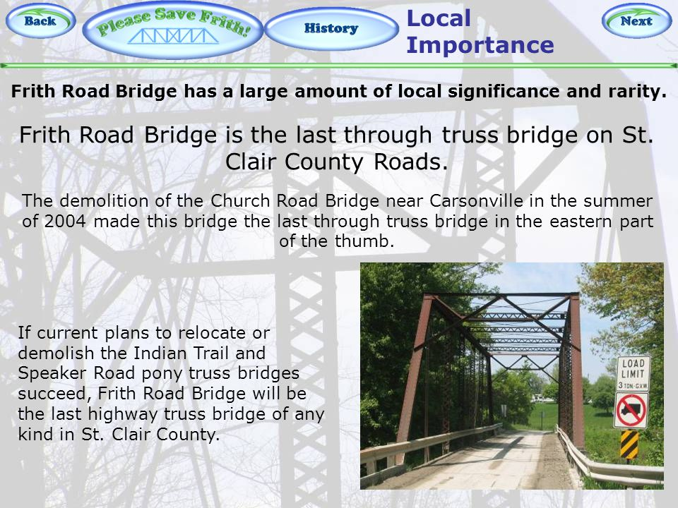 History – Local Importance Local Importance The demolition of the Church Road Bridge near Carsonville in the summer of 2004 made this bridge the last through truss bridge in the eastern part of the thumb.