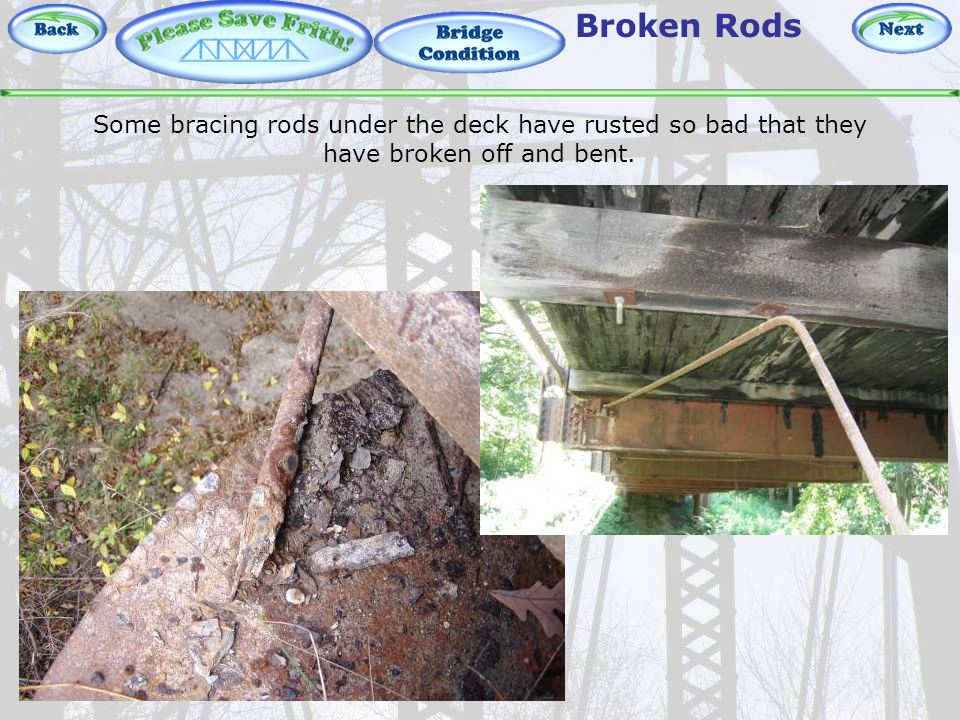 Bridge Condition – Broken Rods Broken Rods Some bracing rods under the deck have rusted so bad that they have broken off and bent.