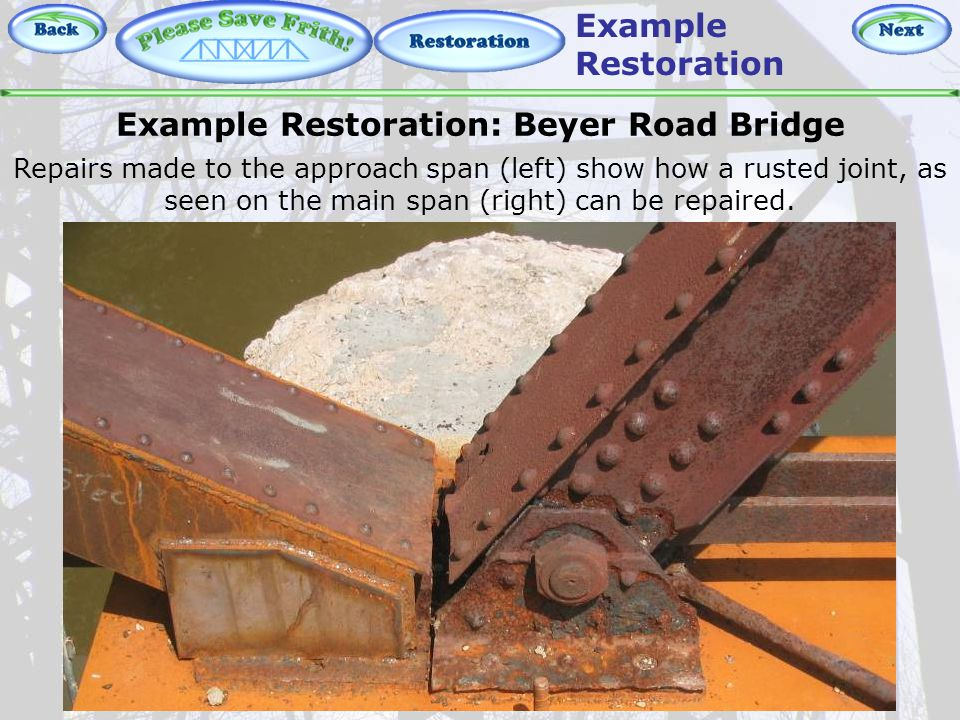 Restoration - Repairing Joints Example Restoration: Beyer Road Bridge Repairs made to the approach span (left) show how a rusted joint, as seen on the main span (right) can be repaired.
