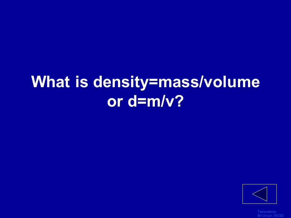 Template by Bill Arcuri, WCSD Metric system 200 Formula of density (use m=mass, d=density and v=volume)