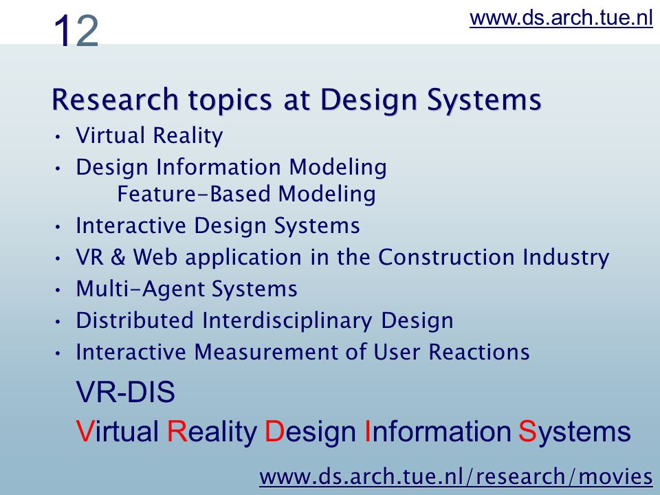 1212 Research topics at Design Systems Virtual Reality Design Information Modeling Feature-Based Modeling Interactive Design Systems VR & Web application in the Construction Industry Multi-Agent Systems Distributed Interdisciplinary Design Interactive Measurement of User Reactions www.ds.arch.tue.nl VR-DIS Virtual Reality Design Information Systems www.ds.arch.tue.nl/research/movies