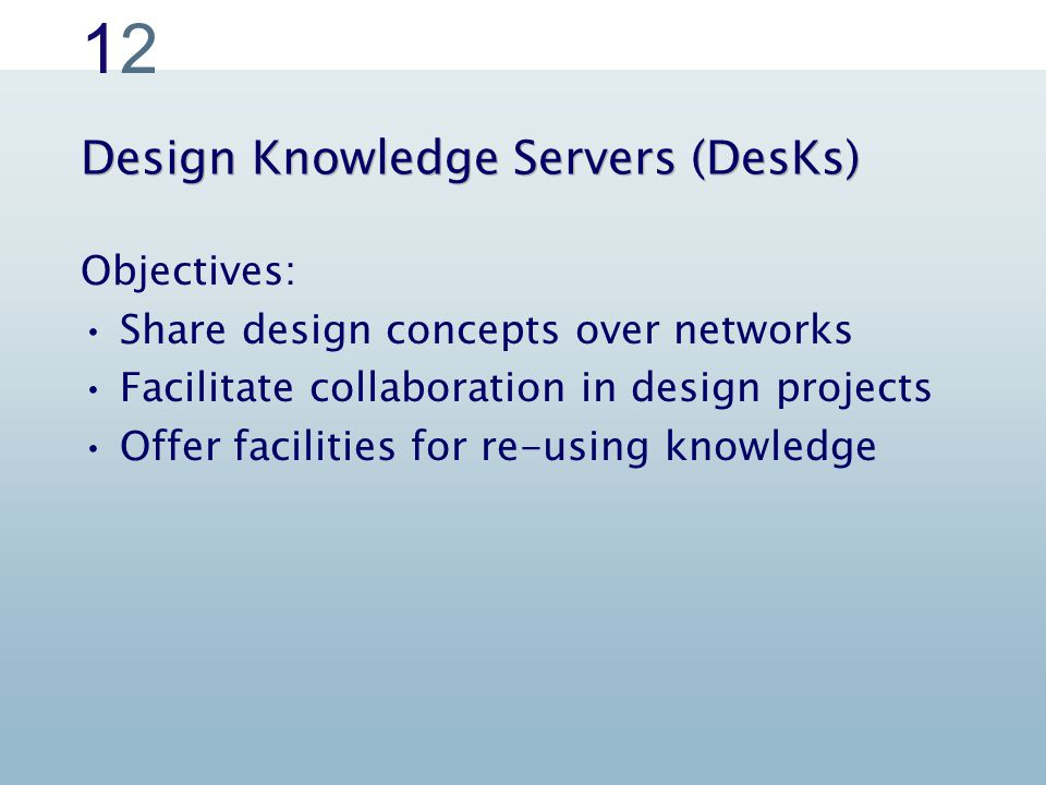 1212 Design Knowledge Servers (DesKs) Objectives: Share design concepts over networks Facilitate collaboration in design projects Offer facilities for re-using knowledge