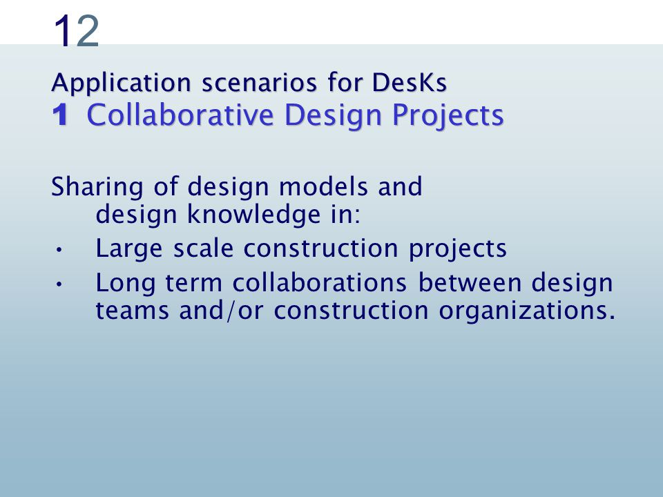 1212 Application scenarios for DesKs Collaborative Design Projects Sharing of design models and design knowledge in: Large scale construction projects Long term collaborations between design teams and/or construction organizations.