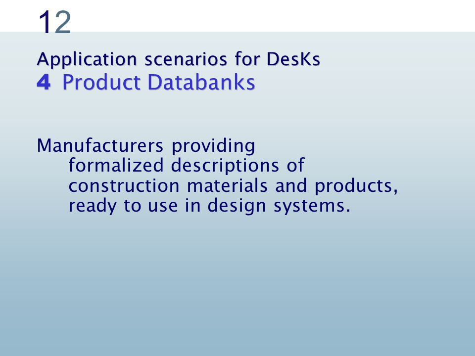 1212 Application scenarios for DesKs Product Databanks 4 Manufacturers providing formalized descriptions of construction materials and products, ready to use in design systems.