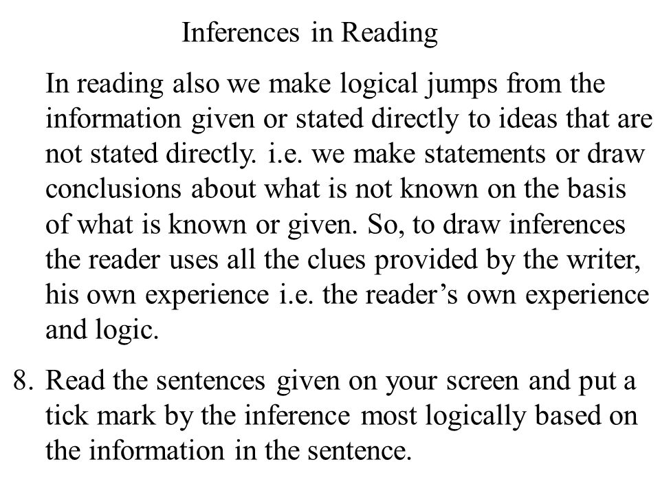 11 Inferences in Reading In reading also we make logical jumps from the information given or stated directly to ideas that are not stated directly.