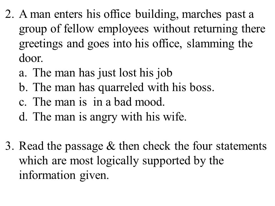 15 2.A man enters his office building, marches past a group of fellow employees without returning there greetings and goes into his office, slamming the door.
