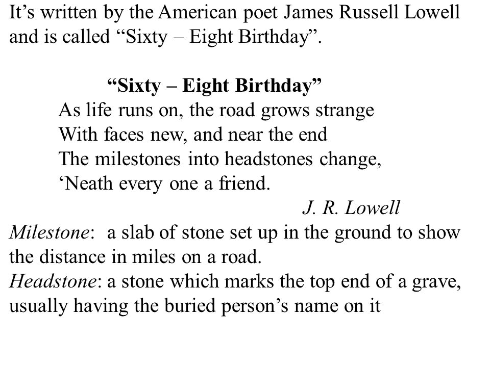 24 It's written by the American poet James Russell Lowell and is called Sixty – Eight Birthday .